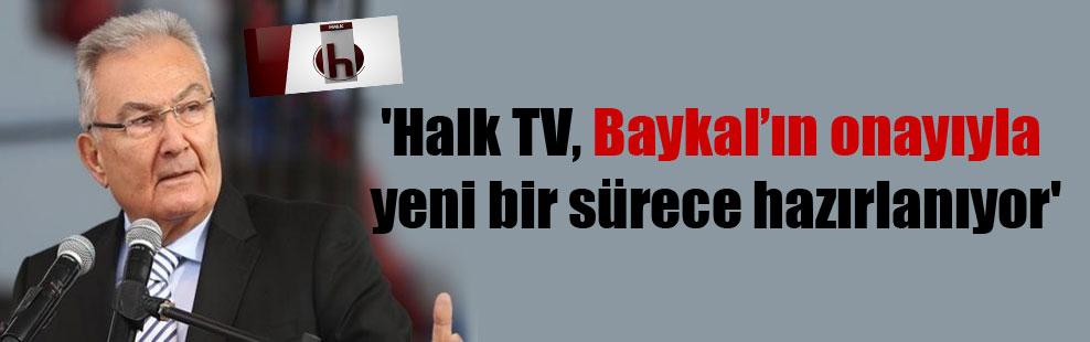 'Halk TV, Baykal'ın onayıyla yeni bir sürece hazırlanıyor'