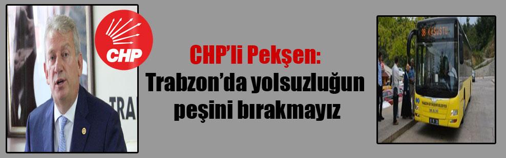 CHP'li Pekşen: Trabzon'da yolsuzluğun peşini bırakmayız