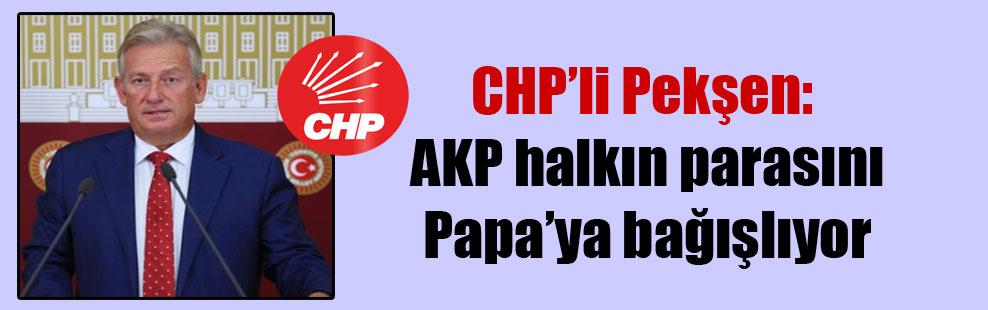 CHP'li Pekşen: AKP halkın parasını Papa'ya bağışlıyor