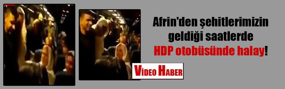Afrin'den şehitlerimizin geldiği saatlerde HDP otobüsünde halay!