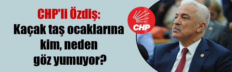 CHP'li Özdiş: Kaçak taş ocaklarına kim, neden göz yumuyor?