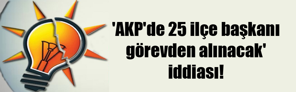 'AKP'de 25 ilçe başkanı görevden alınacak' iddiası!