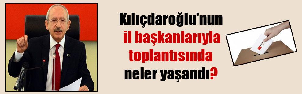 Kılıçdaroğlu'nun il başkanlarıyla toplantısında neler yaşandı?