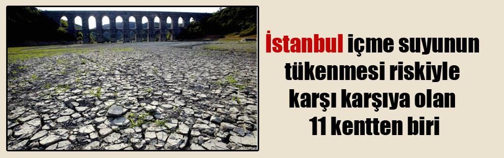 İstanbul içme suyunun tükenmesi riskiyle karşı karşıya olan 11 kentten biri
