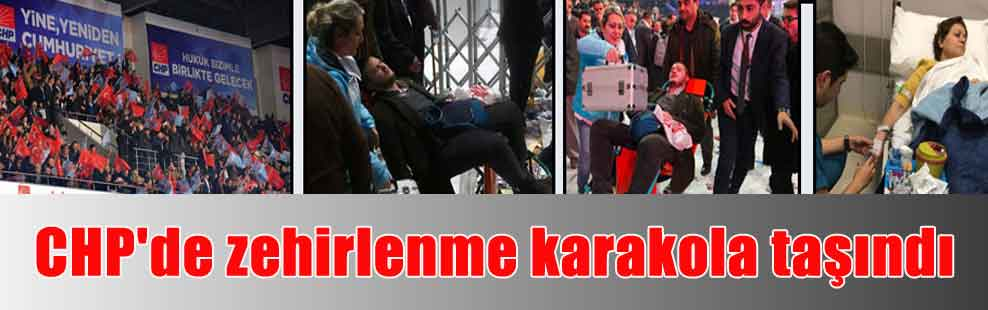 CHP'de zehirlenme karakola taşındı