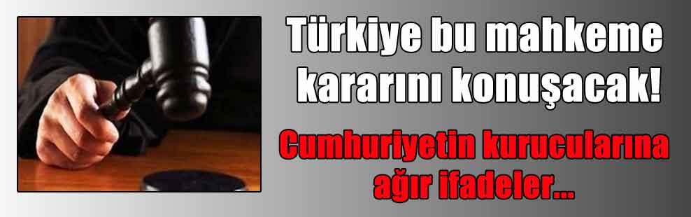 Türkiye bu mahkeme kararını konuşacak! Cumhuriyetin kurucularına ağır ifadeler…