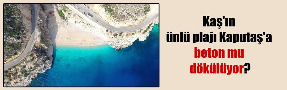 Kaş'ın ünlü plajı Kaputaş'a beton mu dökülüyor?