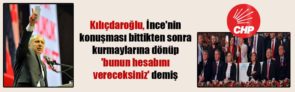 Kılıçdaroğlu, İnce'nin konuşması bittikten sonra kurmaylarına dönüp 'bunun hesabını vereceksiniz' demiş