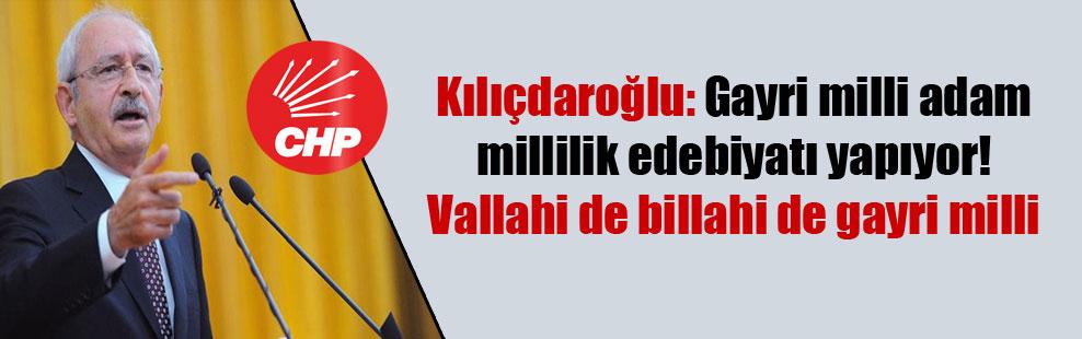 Kılıçdaroğlu: Gayri milli adam millilik edebiyatı yapıyor! Vallahi de billahi de gayri milli