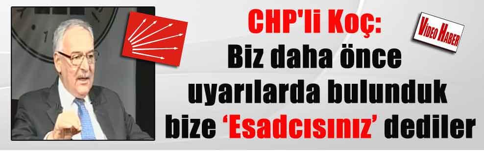 CHP'li Koç: Biz daha önce uyarılarda bulunduk bize 'Esadcısınız' dediler