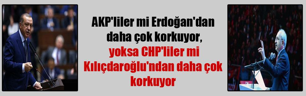 AKP'liler mi Erdoğan'dan daha çok korkuyor, yoksa CHP'liler mi Kılıçdaroğlu'ndan daha çok korkuyor