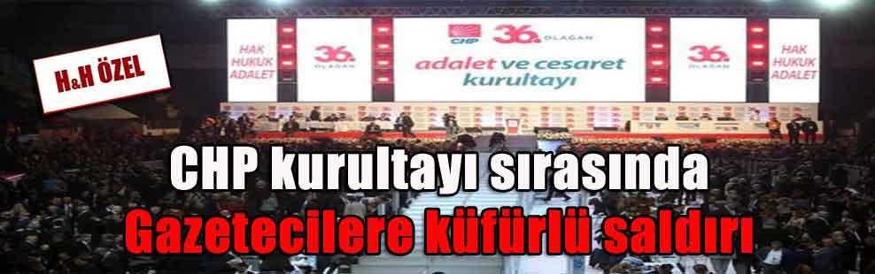 CHP kurultayı sırasında Gazetecilere küfürlü saldırı