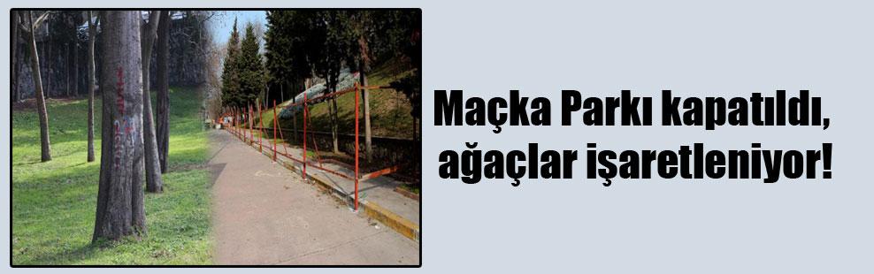 Maçka Parkı kapatıldı, ağaçlar işaretleniyor!