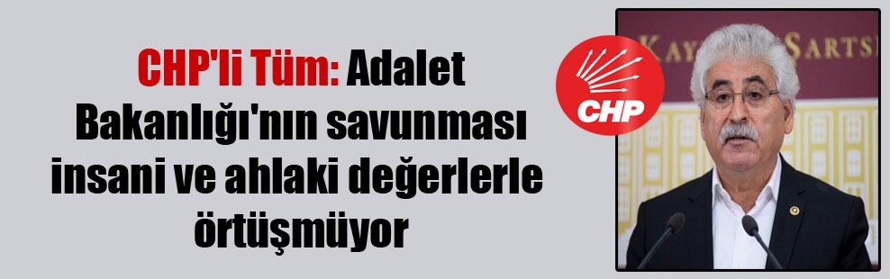 CHP'li Tüm: Adalet Bakanlığı'nın savunması insani ve ahlaki değerlerle örtüşmüyor