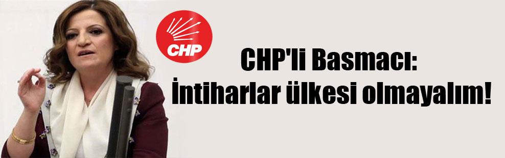 CHP'li Basmacı: İntiharlar ülkesi olmayalım!