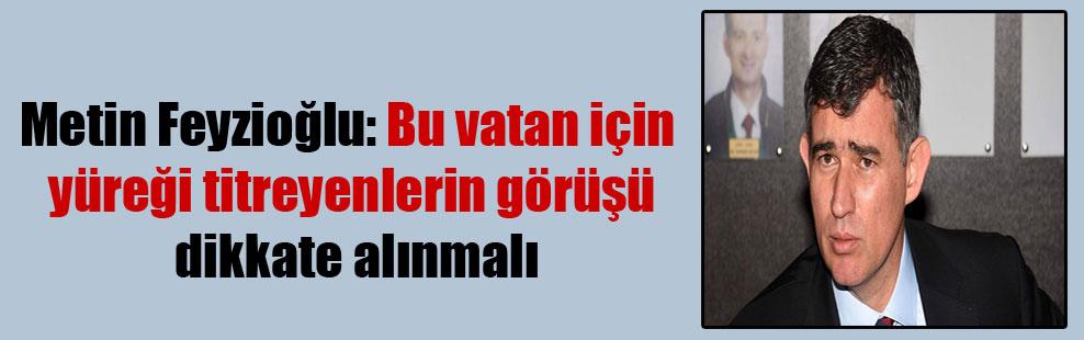 Metin Feyzioğlu: Bu vatan için yüreği titreyenlerin görüşü dikkate alınmalı