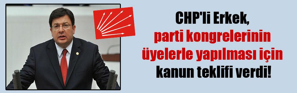CHP'li Erkek, parti kongrelerinin üyelerle yapılması için kanun teklifi verdi!