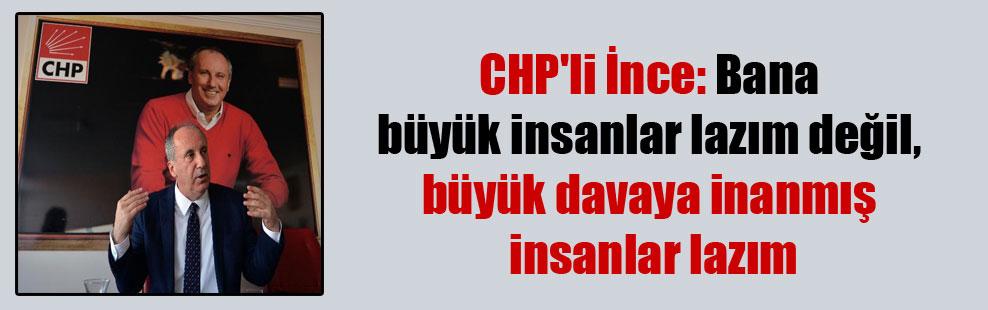 CHP'li İnce: Bana büyük insanlar lazım değil, büyük davaya inanmış insanlar lazım