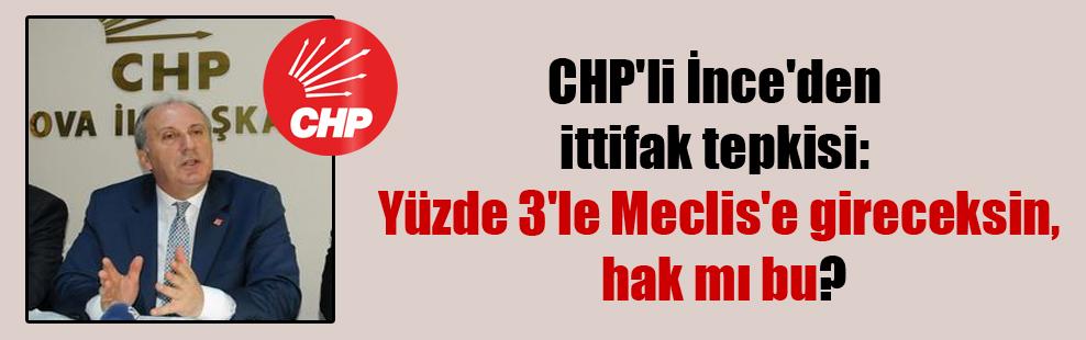 CHP'li İnce'den ittifak tepkisi: Yüzde 3'le Meclis'e gireceksin, hak mı bu?