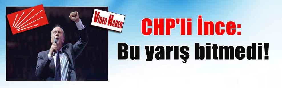 CHP'li İnce: Bu yarış bitmedi!