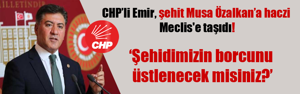 CHP'li Emir, şehit Musa Özalkan'a haczi Meclis'e taşıdı!