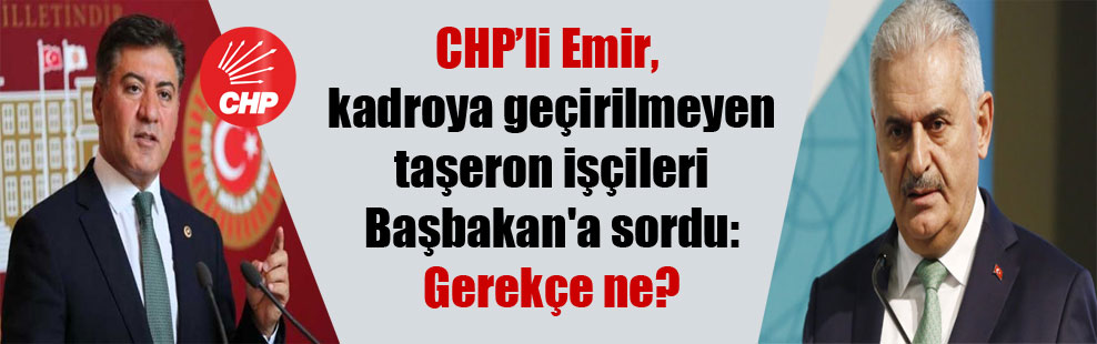 CHP'li Emir, kadroya geçirilmeyen taşeron işçileri Başbakan'a sordu: Gerekçe ne?