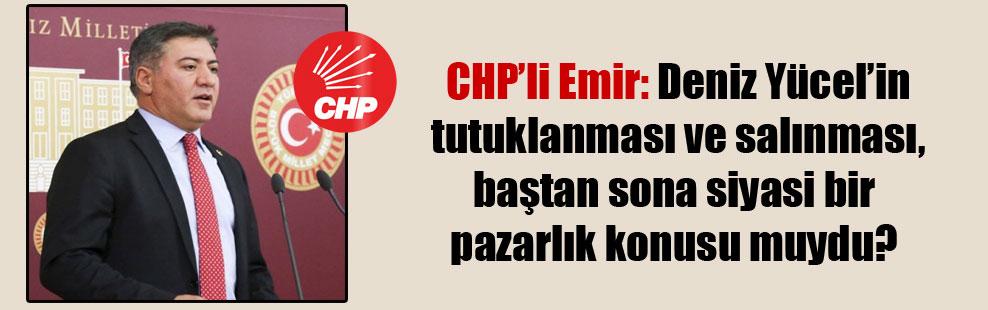 CHP'li Emir: Deniz Yücel'in tutuklanması ve salınması, baştan sona siyasi bir pazarlık konusu muydu?