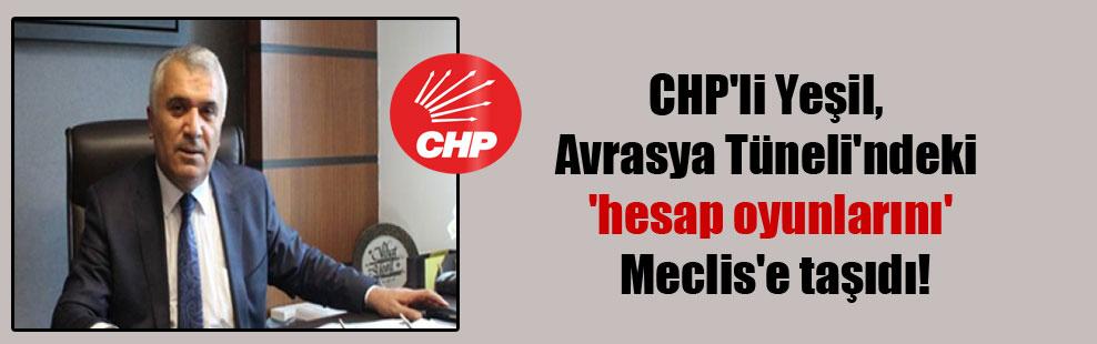CHP'li Yeşil, Avrasya Tüneli'ndeki 'hesap oyunlarını' Meclis'e taşıdı!