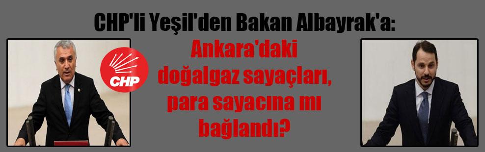 CHP'li Yeşil'den Bakan Albayrak'a: Ankara'daki doğalgaz sayaçları, para sayacına mı bağlandı?