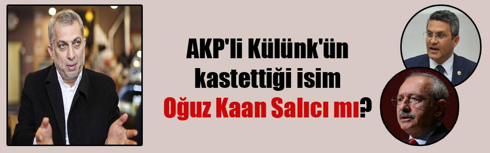 AKP'li Külünk'ün kastettiği isim Oğuz Kaan Salıcı mı?