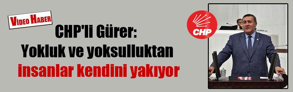 CHP'li Gürer: Yokluk ve yoksulluktan insanlar kendini yakıyor