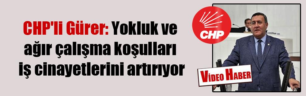 CHP'li Gürer: Yokluk ve ağır çalışma koşulları iş cinayetlerini artırıyor