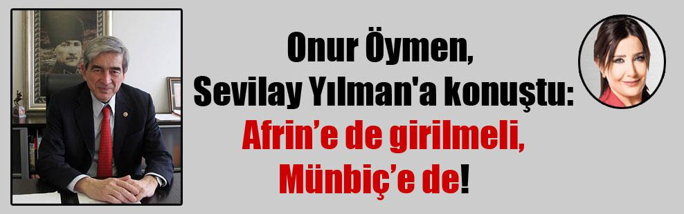 Onur Öymen, Sevilay Yılman'a konuştu: Afrin'e de girilmeli, Münbiç'e de!