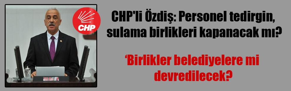 CHP'li Özdiş: Personel tedirgin, sulama birlikleri kapanacak mı?