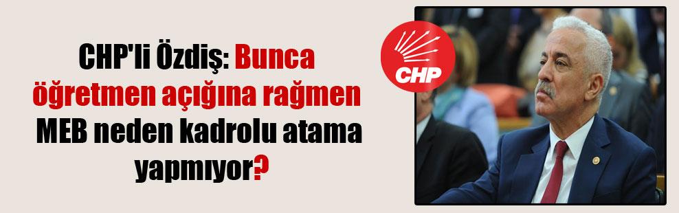 CHP'li Özdiş: Bunca öğretmen açığına rağmen MEB neden kadrolu atama yapmıyor?
