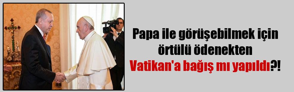Papa ile görüşebilmek için örtülü ödenekten Vatikan'a bağış mı yapıldı?!