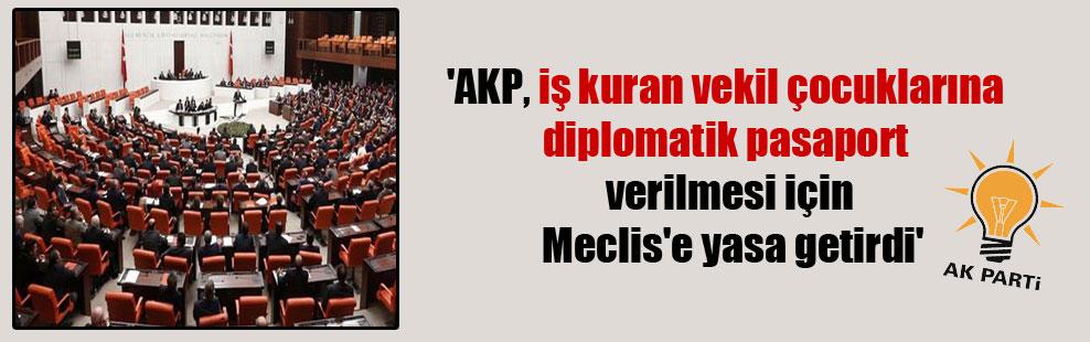 'AKP, iş kuran vekil çocuklarına diplomatik pasaport verilmesi için Meclis'e yasa getirdi'