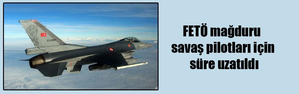 FETÖ mağduru savaş pilotları için süre uzatıldı