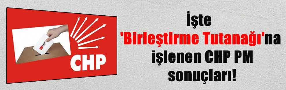 İşte 'Birleştirme Tutanağı'na işlenen CHP PM sonuçları!