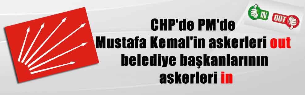 CHP'de PM'de Mustafa Kemal'in askerleri out belediye başkanlarının askerleri in