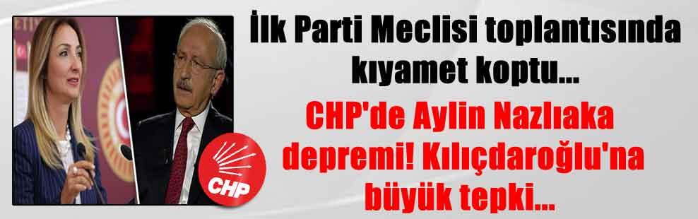 İlk Parti Meclisi toplantısında kıyamet koptu… CHP'de Aylin Nazlıaka depremi! Kılıçdaroğlu'na büyük tepki…