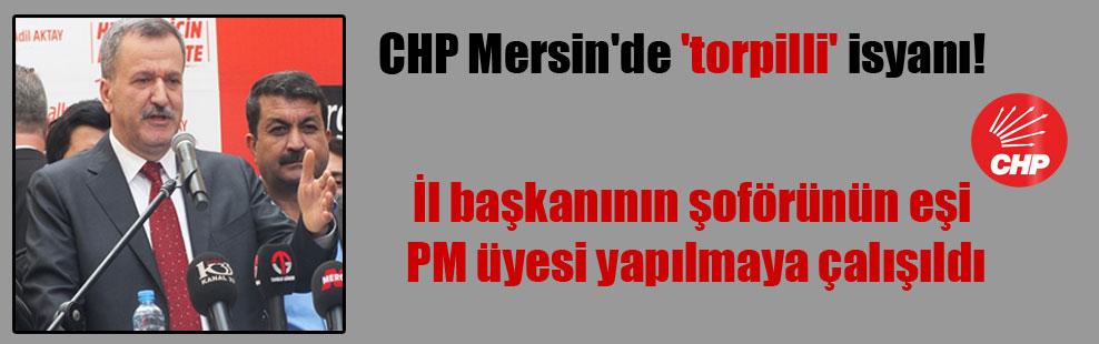 CHP Mersin'de 'torpilli' isyanı! İl başkanının şoförünün eşi PM üyesi yapılmaya çalışıldı