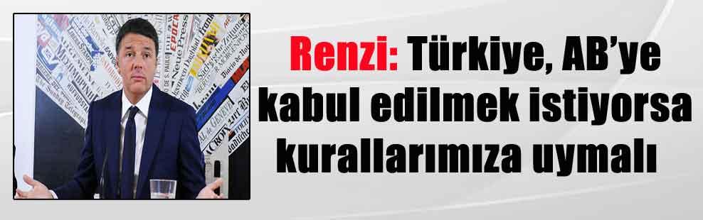 Renzi: Türkiye, AB'ye kabul edilmek istiyorsa kurallarımıza uymalı