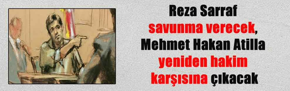 Reza Sarraf savunma verecek, Mehmet Hakan Atilla yeniden hakim karşısına çıkacak