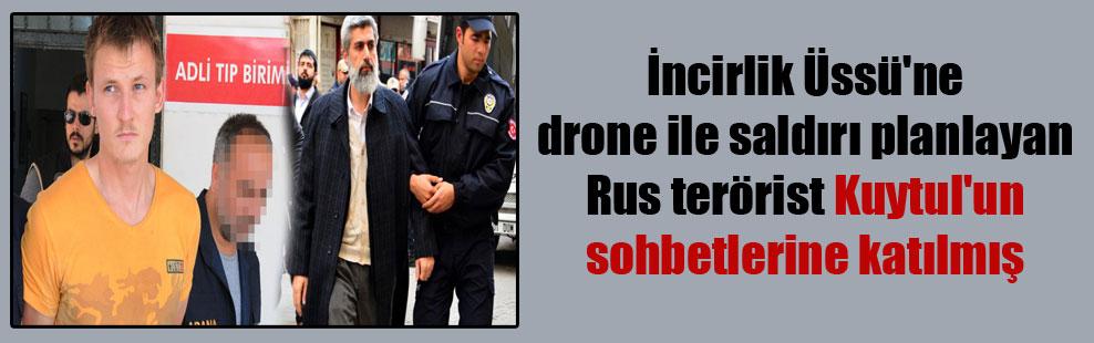 İncirlik Üssü'ne drone ile saldırı planlayan Rus terörist Kuytul'un sohbetlerine katılmış