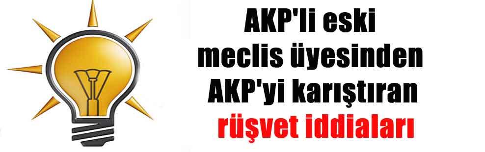 AKP'li eski meclis üyesinden AKP'yi karıştıran rüşvet iddiaları