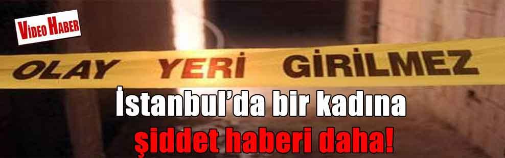 İstanbul'da bir kadına şiddet haberi daha!