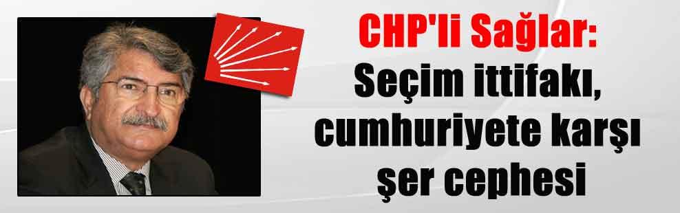 CHP'li Sağlar: Seçim ittifakı, cumhuriyete karşı şer cephesi