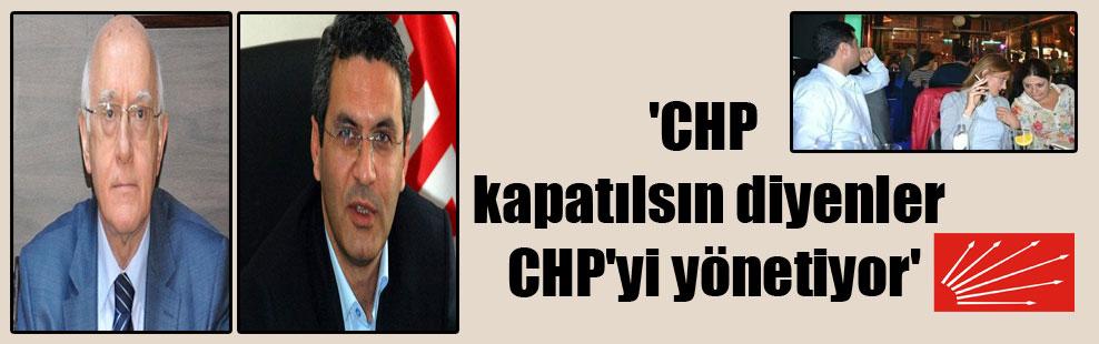 'CHP kapatılsın diyenler CHP'yi yönetiyor'