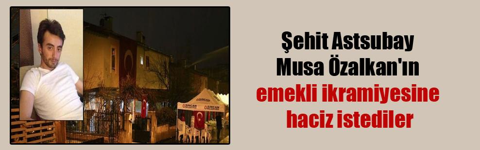 Şehit Astsubay Musa Özalkan'ın emekli ikramiyesine haciz istediler